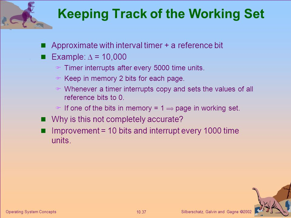 Silberschatz, Galvin and Gagne  2002 10.37 Operating System Concepts Keeping Track of the Working Set Approximate with interval timer + a reference bit Example:  = 10,000  Timer interrupts after every 5000 time units.