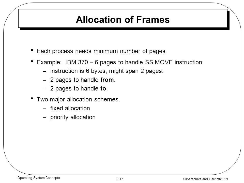 Silberschatz and Galvin  1999 9.17 Operating System Concepts Allocation of Frames Each process needs minimum number of pages. Example: IBM 370 – 6 pa