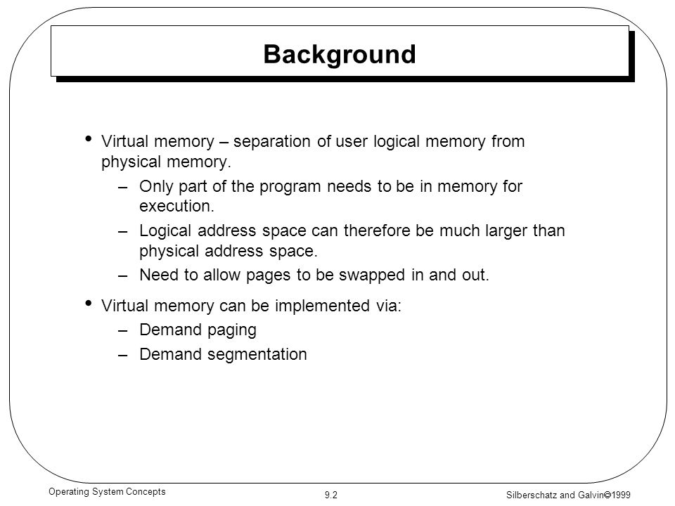 Silberschatz and Galvin  1999 9.2 Operating System Concepts Background Virtual memory – separation of user logical memory from physical memory. –Only
