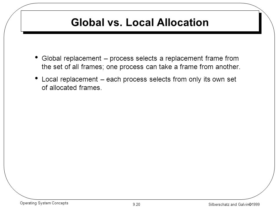 Silberschatz and Galvin  1999 9.20 Operating System Concepts Global vs. Local Allocation Global replacement – process selects a replacement frame fro