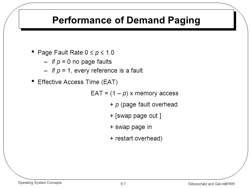 Silberschatz and Galvin  1999 9.7 Operating System Concepts Performance of Demand Paging Page Fault Rate 0  p  1.0 –if p = 0 no page faults –if p =