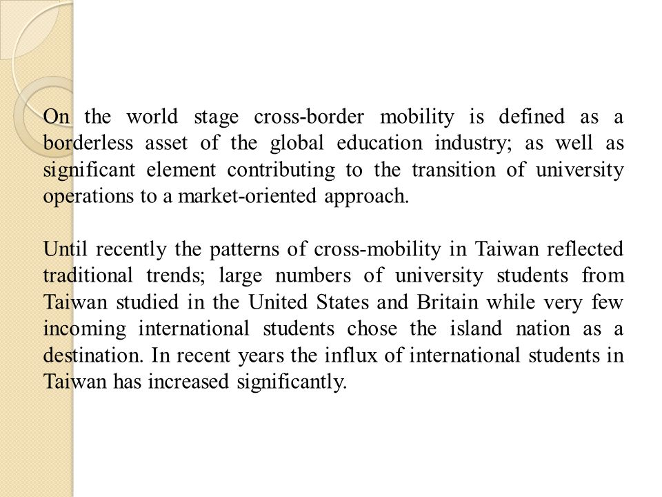 On the world stage cross-border mobility is defined as a borderless asset of the global education industry; as well as significant element contributing to the transition of university operations to a market-oriented approach.