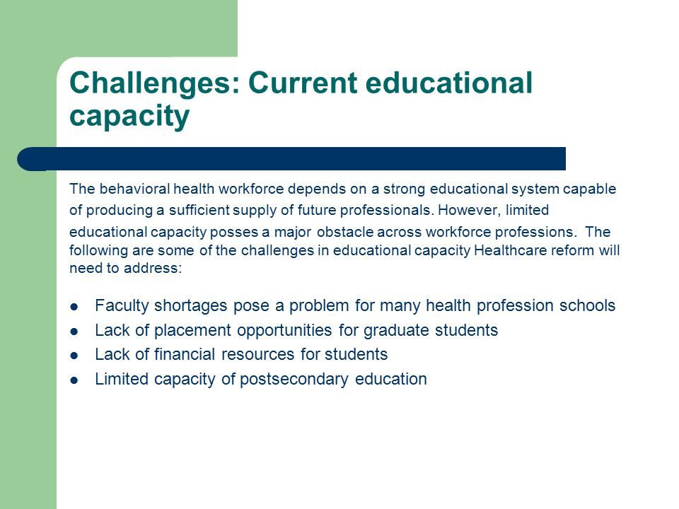 Challenges: Current educational capacity The behavioral health workforce depends on a strong educational system capable of producing a sufficient supply of future professionals.