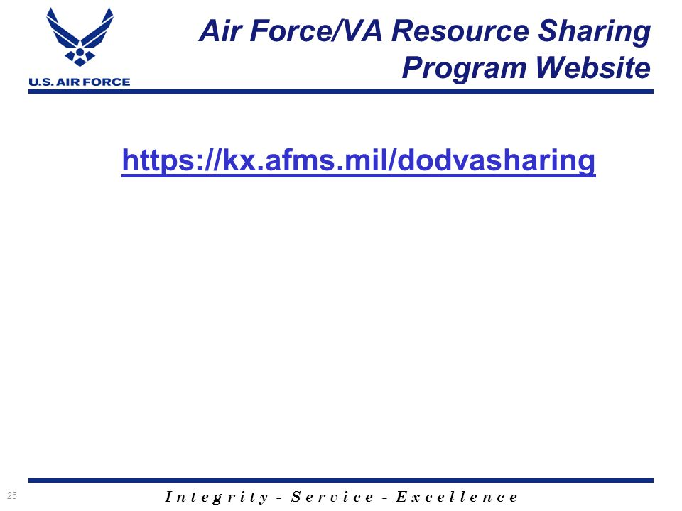 I n t e g r i t y - S e r v i c e - E x c e l l e n c e Air Force/VA Resource Sharing Program Website https://kx.afms.mil/dodvasharing 25