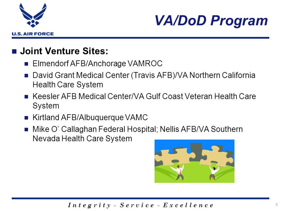I n t e g r i t y - S e r v i c e - E x c e l l e n c e 6 VA/DoD Program Joint Venture Sites: Elmendorf AFB/Anchorage VAMROC David Grant Medical Cente