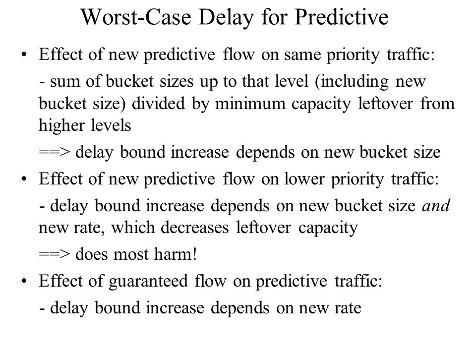 Worst-Case Delay for Predictive Effect of new predictive flow on same priority traffic: - sum of bucket sizes up to that level (including new bucket size) divided by minimum capacity leftover from higher levels ==> delay bound increase depends on new bucket size Effect of new predictive flow on lower priority traffic: - delay bound increase depends on new bucket size and new rate, which decreases leftover capacity ==> does most harm.