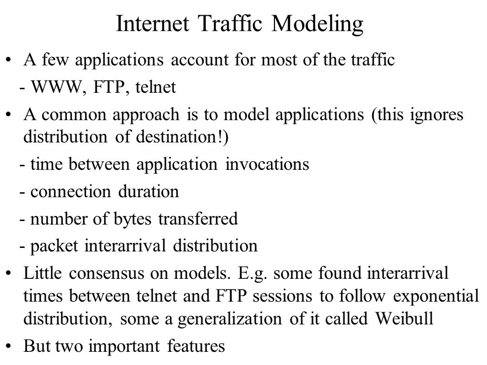 Internet Traffic Modeling A few applications account for most of the traffic - WWW, FTP, telnet A common approach is to model applications (this ignores distribution of destination!) - time between application invocations - connection duration - number of bytes transferred - packet interarrival distribution Little consensus on models.