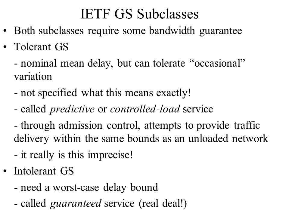 IETF GS Subclasses Both subclasses require some bandwidth guarantee Tolerant GS - nominal mean delay, but can tolerate occasional variation - not specified what this means exactly.