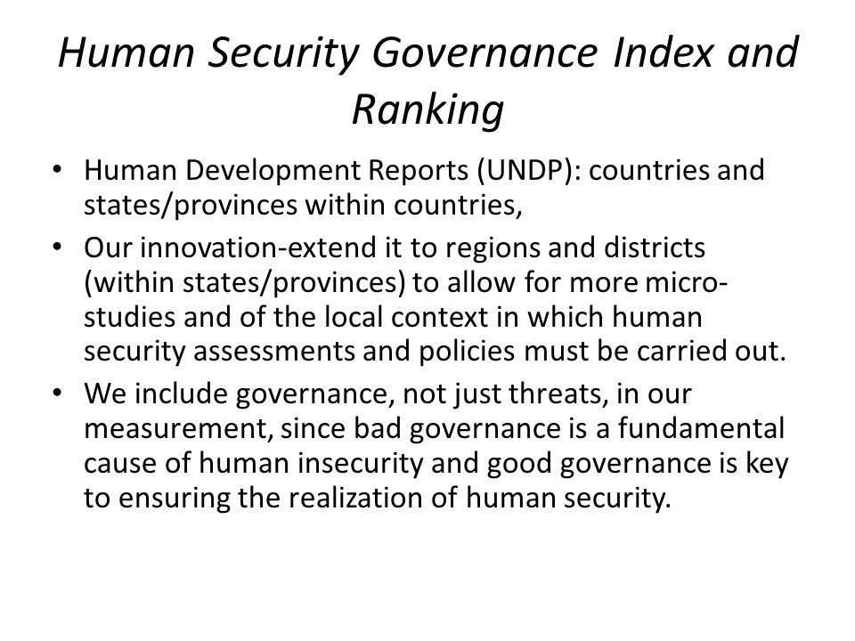 Human Security Governance Index and Ranking Human Development Reports (UNDP): countries and states/provinces within countries, Our innovation-extend it to regions and districts (within states/provinces) to allow for more micro- studies and of the local context in which human security assessments and policies must be carried out.