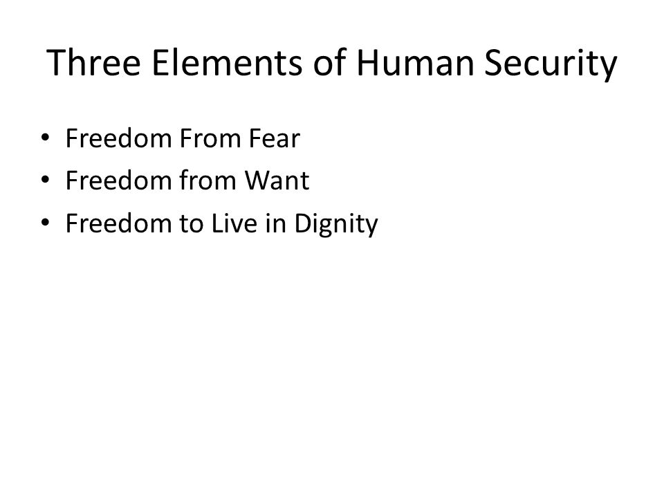 Rationale for the Study Debates over how to define human security, featuring elements like freedom from fear , freedom from want , and freedom to live life with dignity , have been ongoing for quite some time But it has been limited to the academic and policy- making/practitioner community.