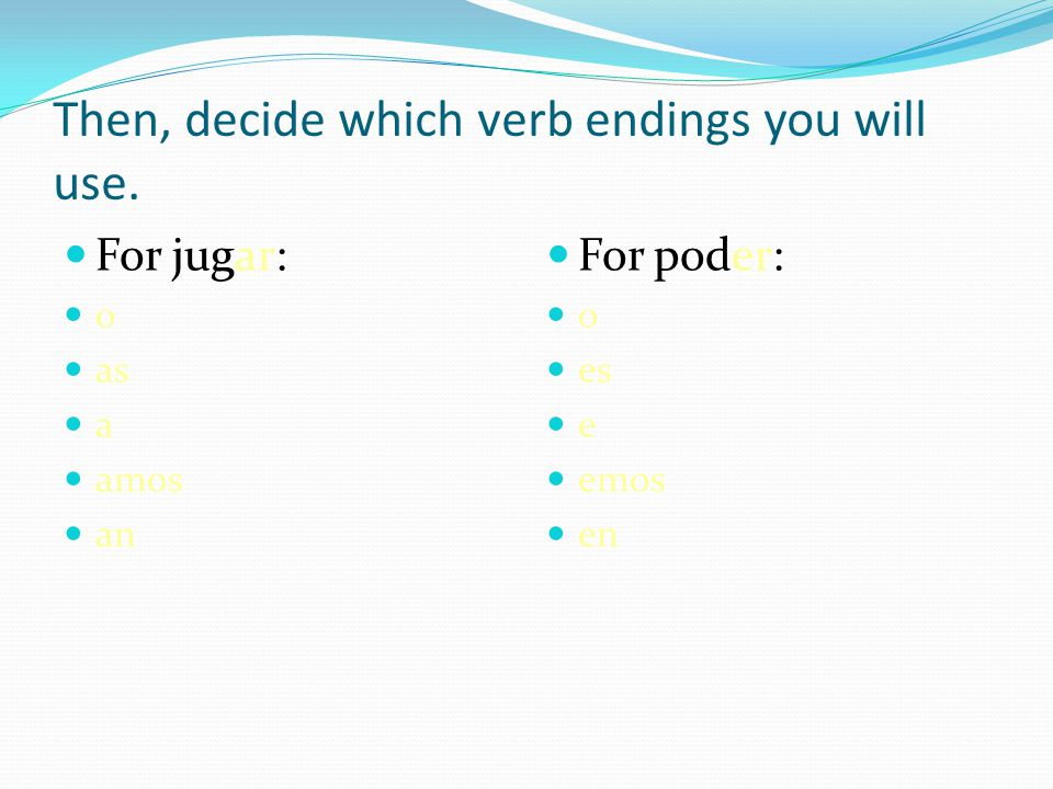 Then, decide which verb endings you will use. For jugar: o as a amos an For poder: o es e emos en