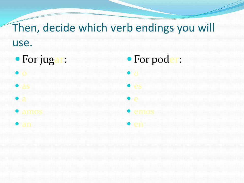 Then, decide which verb endings you will use. For jugar: o as a amos an For poder: o es e emos en