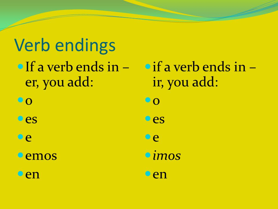 Verb endings If a verb ends in – er, you add: o es e emos en if a verb ends in – ir, you add: o es e imos en