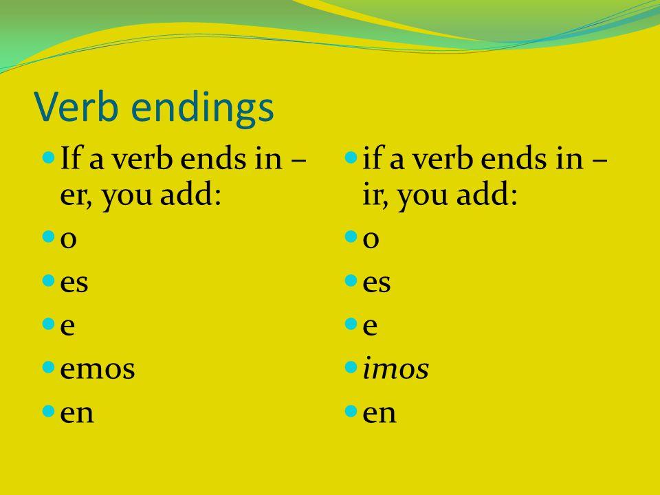 Verb endings If a verb ends in – er, you add: o es e emos en if a verb ends in – ir, you add: o es e imos en