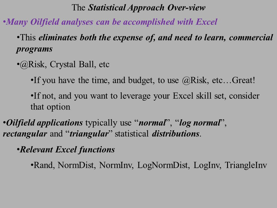 The Statistical Approach Over-view Many Oilfield analyses can be accomplished with Excel This eliminates both the expense of, and need to learn, commercial programs @Risk, Crystal Ball, etc If you have the time, and budget, to use @Risk, etc…Great.