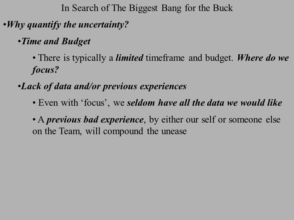 In Search of The Biggest Bang for the Buck One issue of interest is the dependence of Sw upon individual attribute values / uncertainties With the values specified at right Sw(mean) = 0.357  (Sw) = 0.038 Monte Carlo simulation also allows one to determine  for any possible (improved) input distribution, and to therefore identify where the 'biggest bang for the buck in reducing Sw uncertainty is at Exhibit following Where Is The Biggest Bang For The Buck?
