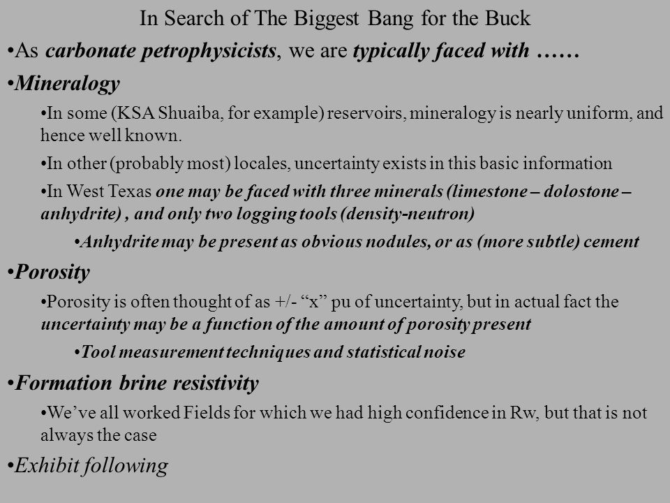 In Search of The Biggest Bang for the Buck Sw uncertainty is a dynamic issue Should be evaluated for each set of circumstances Attributes are 'linked' A change in one can cause another to become more, or less, important Concepts (and spreadsheet) applicable to many common oilfield issues Allow us to focus time and budget in the most efficient manner