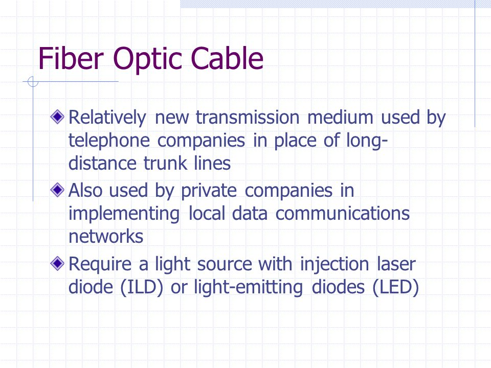 Fiber Optic Cable Relatively new transmission medium used by telephone companies in place of long- distance trunk lines Also used by private companies in implementing local data communications networks Require a light source with injection laser diode (ILD) or light-emitting diodes (LED)