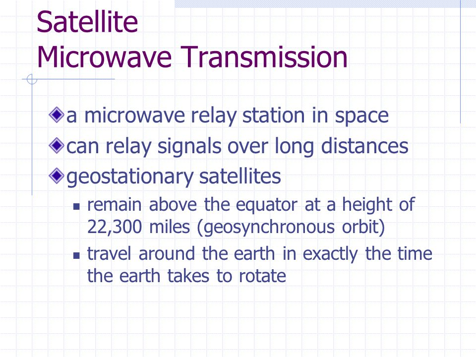 Satellite Microwave Transmission a microwave relay station in space can relay signals over long distances geostationary satellites remain above the equator at a height of 22,300 miles (geosynchronous orbit) travel around the earth in exactly the time the earth takes to rotate