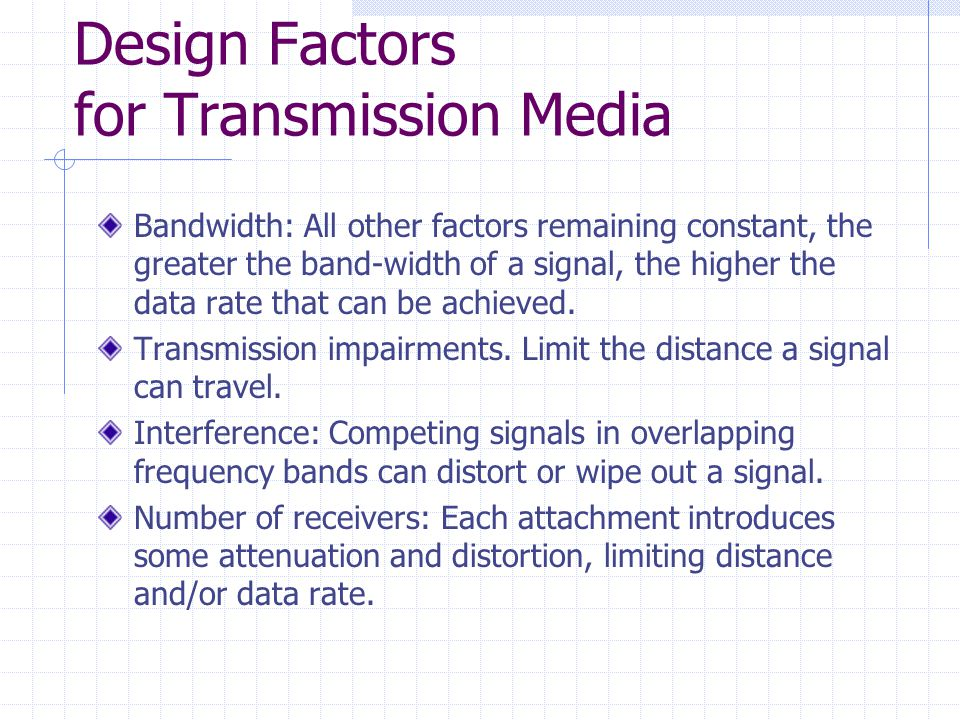 Design Factors for Transmission Media Bandwidth: All other factors remaining constant, the greater the band-width of a signal, the higher the data rate that can be achieved.