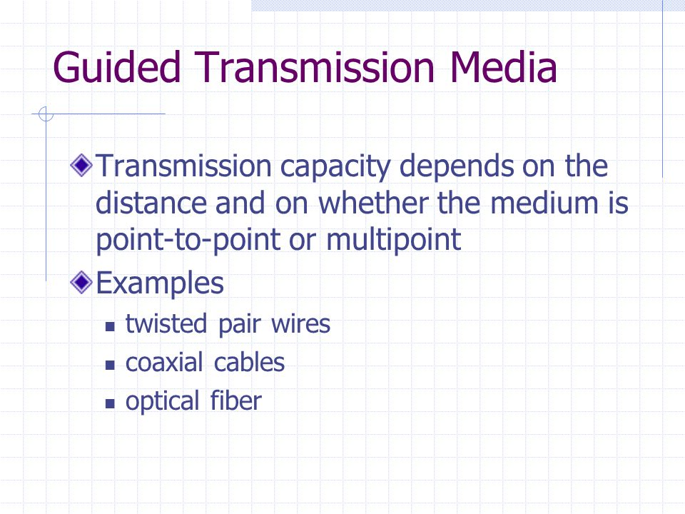 Guided Transmission Media Transmission capacity depends on the distance and on whether the medium is point-to-point or multipoint Examples twisted pair wires coaxial cables optical fiber