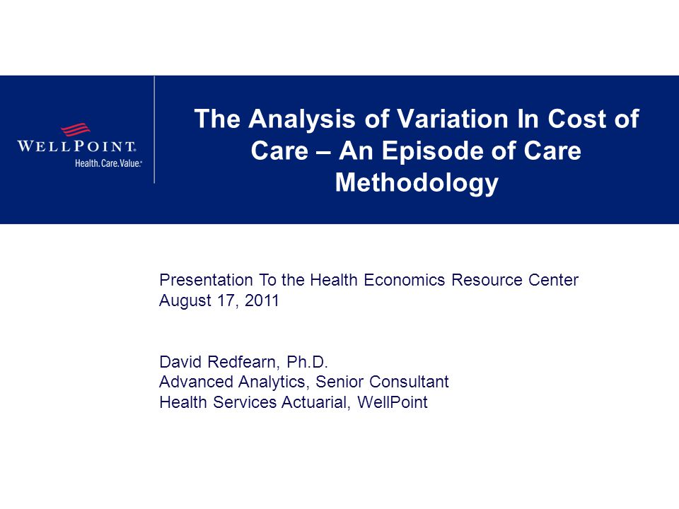 The Analysis of Variation In Cost of Care – An Episode of Care Methodology Presentation To the Health Economics Resource Center August 17, 2011 David
