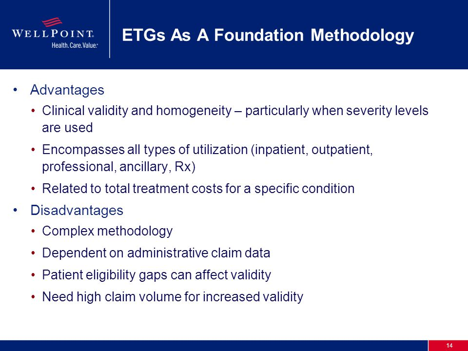 14 ETGs As A Foundation Methodology Advantages Clinical validity and homogeneity – particularly when severity levels are used Encompasses all types of utilization (inpatient, outpatient, professional, ancillary, Rx) Related to total treatment costs for a specific condition Disadvantages Complex methodology Dependent on administrative claim data Patient eligibility gaps can affect validity Need high claim volume for increased validity