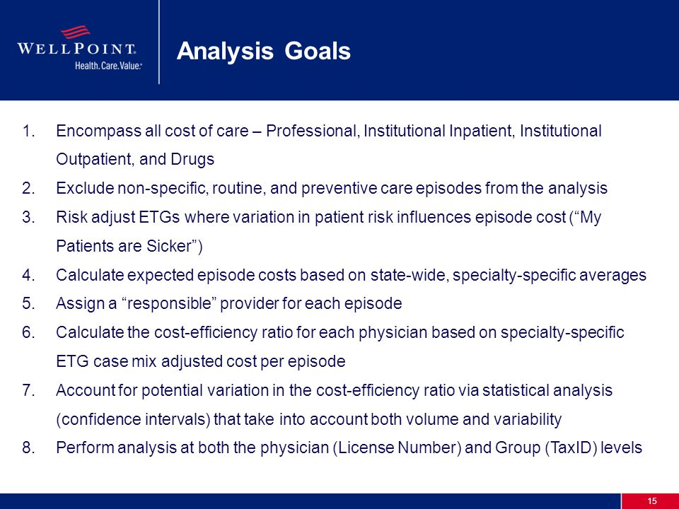 15 Analysis Goals 1.Encompass all cost of care – Professional, Institutional Inpatient, Institutional Outpatient, and Drugs 2.Exclude non-specific, routine, and preventive care episodes from the analysis 3.Risk adjust ETGs where variation in patient risk influences episode cost ( My Patients are Sicker ) 4.Calculate expected episode costs based on state-wide, specialty-specific averages 5.Assign a responsible provider for each episode 6.Calculate the cost-efficiency ratio for each physician based on specialty-specific ETG case mix adjusted cost per episode 7.Account for potential variation in the cost-efficiency ratio via statistical analysis (confidence intervals) that take into account both volume and variability 8.Perform analysis at both the physician (License Number) and Group (TaxID) levels
