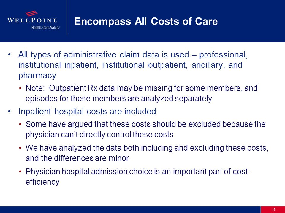 16 Encompass All Costs of Care All types of administrative claim data is used – professional, institutional inpatient, institutional outpatient, ancil