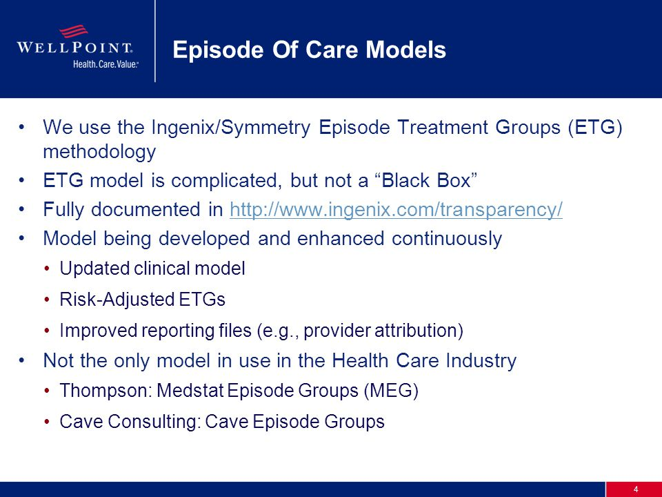 4 Episode Of Care Models We use the Ingenix/Symmetry Episode Treatment Groups (ETG) methodology ETG model is complicated, but not a Black Box Fully documented in http://www.ingenix.com/transparency/http://www.ingenix.com/transparency/ Model being developed and enhanced continuously Updated clinical model Risk-Adjusted ETGs Improved reporting files (e.g., provider attribution) Not the only model in use in the Health Care Industry Thompson: Medstat Episode Groups (MEG) Cave Consulting: Cave Episode Groups