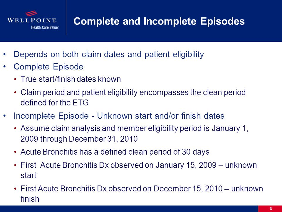 8 Complete and Incomplete Episodes Depends on both claim dates and patient eligibility Complete Episode True start/finish dates known Claim period and patient eligibility encompasses the clean period defined for the ETG Incomplete Episode - Unknown start and/or finish dates Assume claim analysis and member eligibility period is January 1, 2009 through December 31, 2010 Acute Bronchitis has a defined clean period of 30 days First Acute Bronchitis Dx observed on January 15, 2009 – unknown start First Acute Bronchitis Dx observed on December 15, 2010 – unknown finish