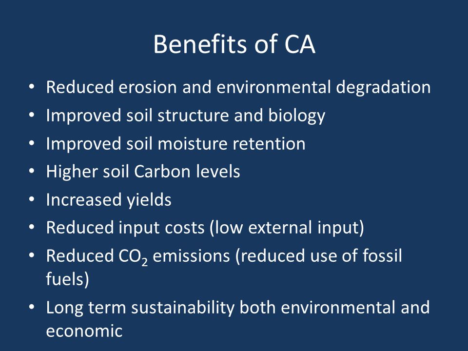 Benefits of CA Reduced erosion and environmental degradation Improved soil structure and biology Improved soil moisture retention Higher soil Carbon levels Increased yields Reduced input costs (low external input) Reduced CO 2 emissions (reduced use of fossil fuels) Long term sustainability both environmental and economic