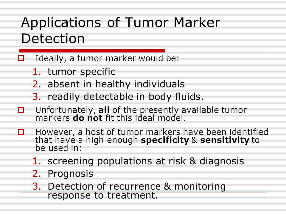 Applications of Tumor Marker Detection  Ideally, a tumor marker would be: 1.tumor specific 2.absent in healthy individuals 3.readily detectable in bo