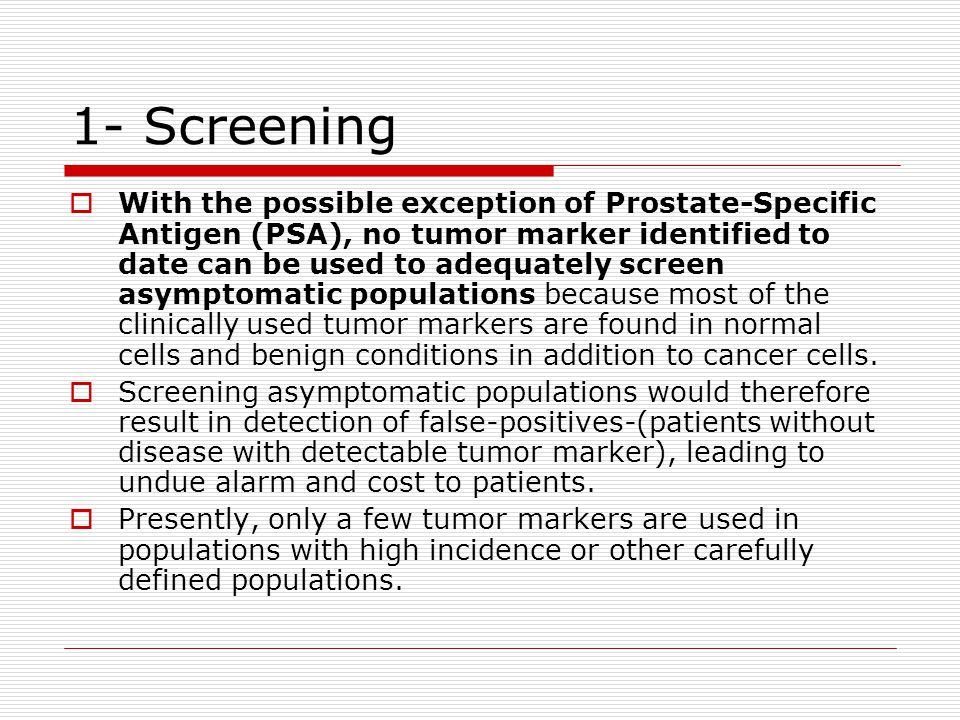 1- Screening  With the possible exception of Prostate-Specific Antigen (PSA), no tumor marker identified to date can be used to adequately screen asy