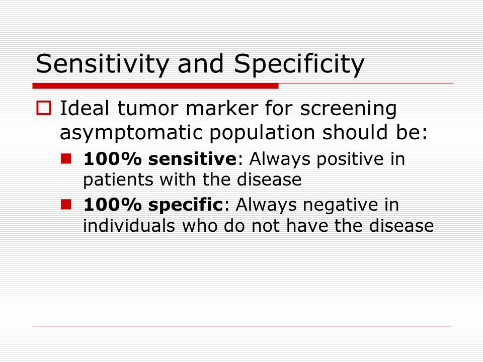 Sensitivity and Specificity  Ideal tumor marker for screening asymptomatic population should be: 100% sensitive: Always positive in patients with the disease 100% specific: Always negative in individuals who do not have the disease