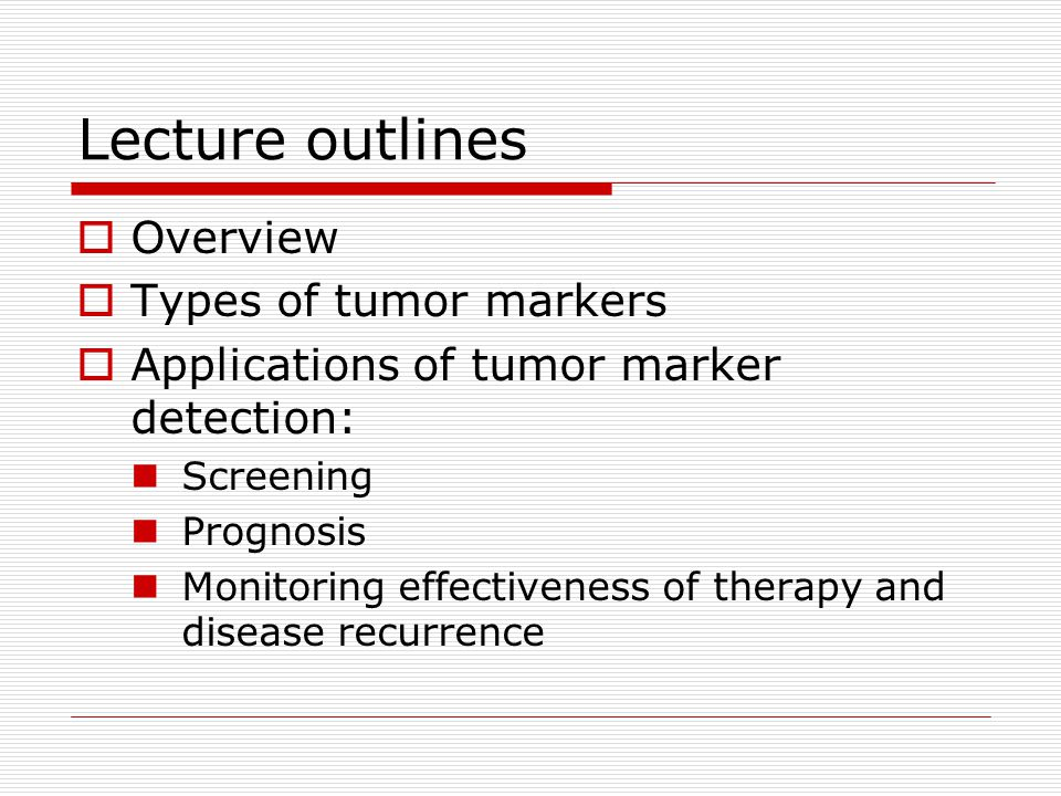 Lecture outlines  Overview  Types of tumor markers  Applications of tumor marker detection: Screening Prognosis Monitoring effectiveness of therapy and disease recurrence