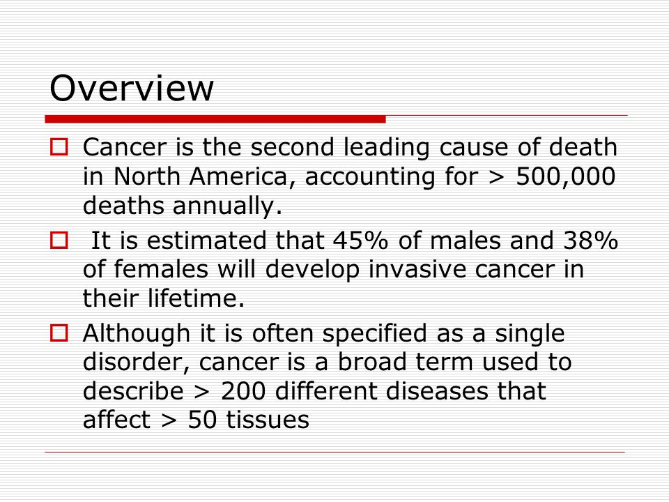 Overview  Cancer is the second leading cause of death in North America, accounting for > 500,000 deaths annually.  It is estimated that 45% of males