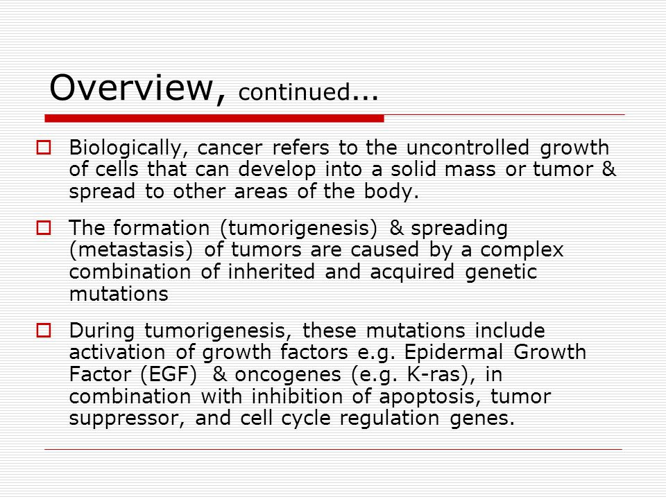 Overview, continued …  Biologically, cancer refers to the uncontrolled growth of cells that can develop into a solid mass or tumor & spread to other