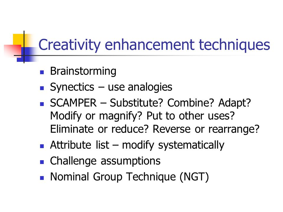 Creativity enhancement techniques Brainstorming Synectics – use analogies SCAMPER – Substitute.