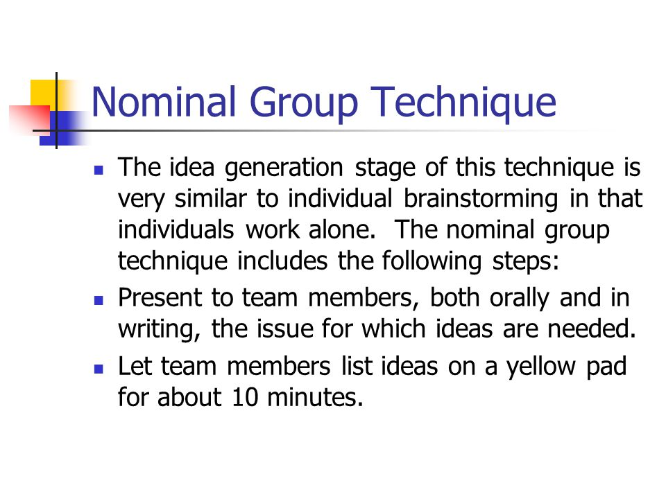 Nominal Group Technique The idea generation stage of this technique is very similar to individual brainstorming in that individuals work alone.