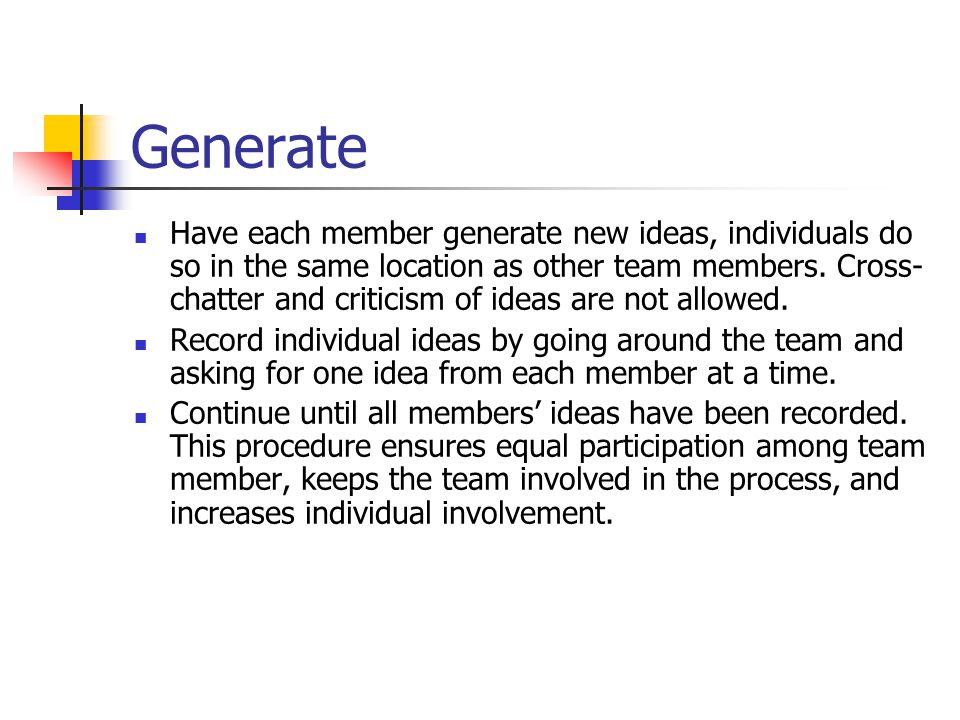 Generate Have each member generate new ideas, individuals do so in the same location as other team members.