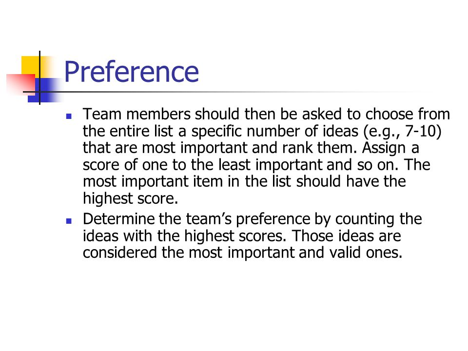 Preference Team members should then be asked to choose from the entire list a specific number of ideas (e.g., 7-10) that are most important and rank them.
