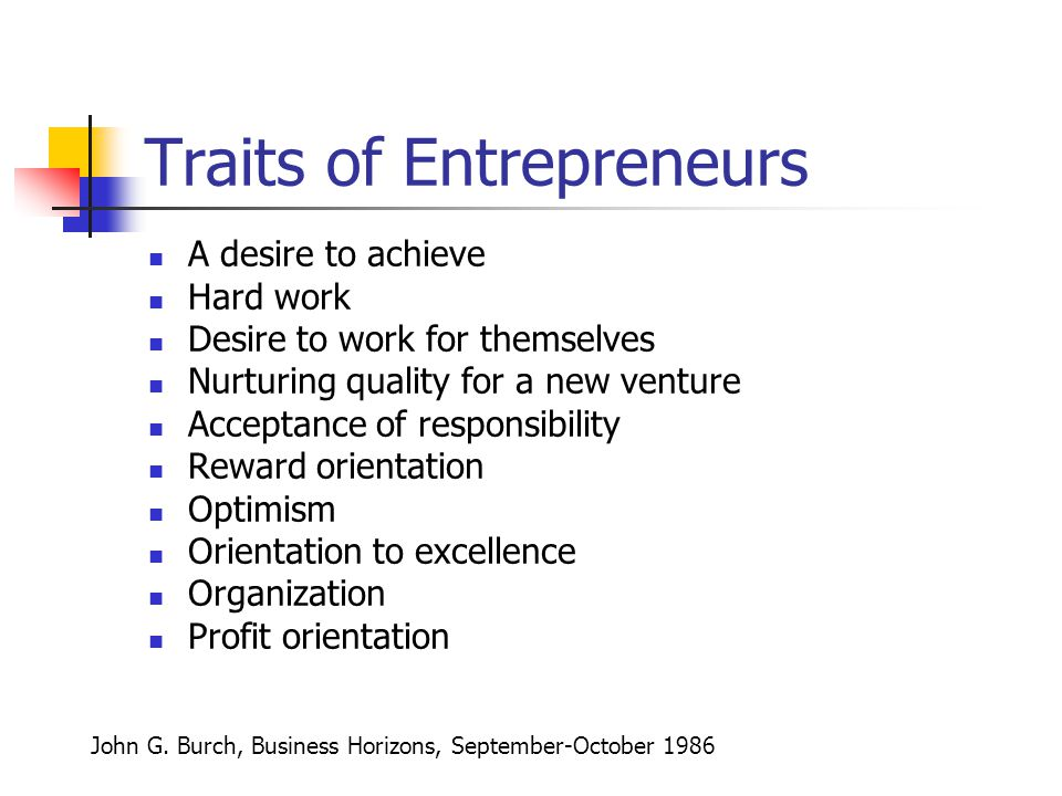 Traits of Entrepreneurs A desire to achieve Hard work Desire to work for themselves Nurturing quality for a new venture Acceptance of responsibility Reward orientation Optimism Orientation to excellence Organization Profit orientation John G.