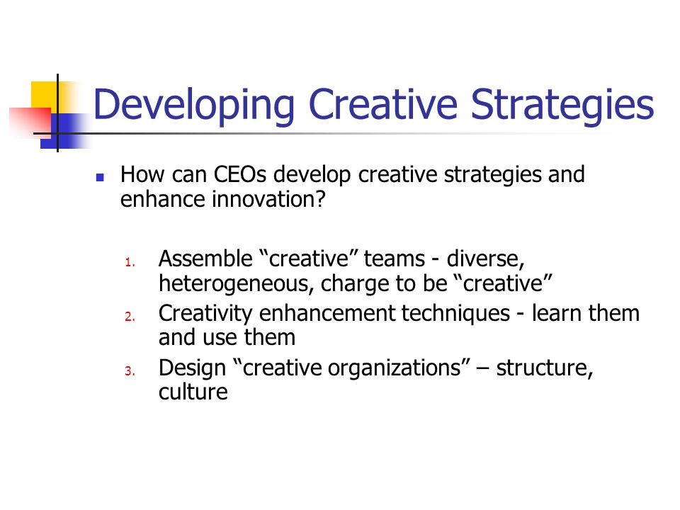 Developing Creative Strategies How can CEOs develop creative strategies and enhance innovation.