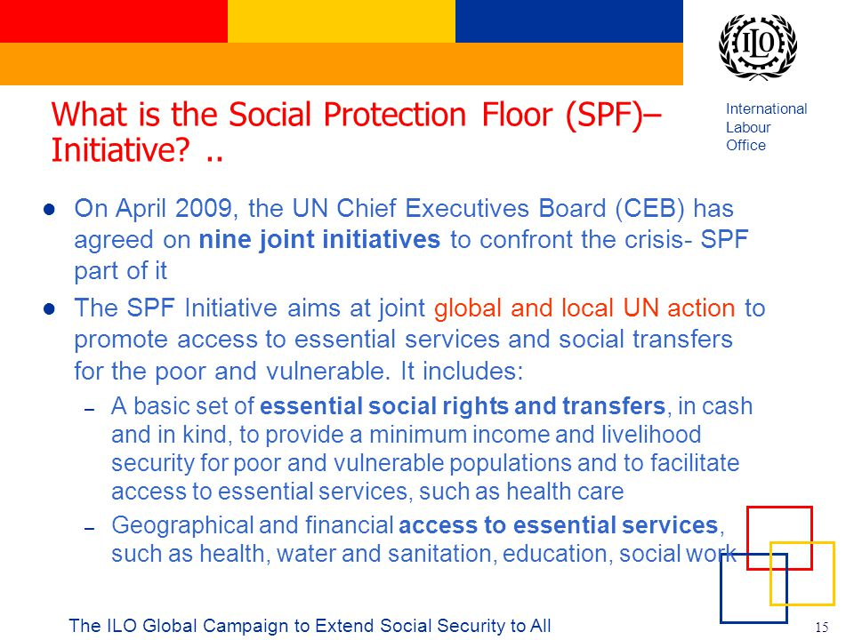 International Labour Office 15 What is the Social Protection Floor (SPF)– Initiative?.. On April 2009, the UN Chief Executives Board (CEB) has agreed
