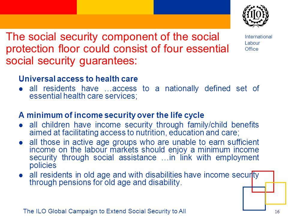 International Labour Office 16 The ILO Global Campaign to Extend Social Security to All The social security component of the social protection floor c