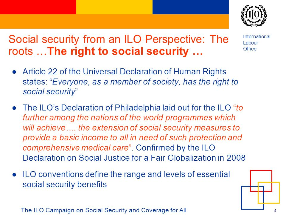 International Labour Office 4 Social security from an ILO Perspective: The roots …The right to social security … Article 22 of the Universal Declarati