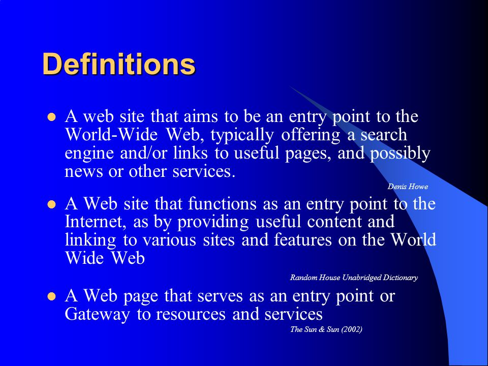 Definitions A web site that aims to be an entry point to the World-Wide Web, typically offering a search engine and/or links to useful pages, and possibly news or other services.