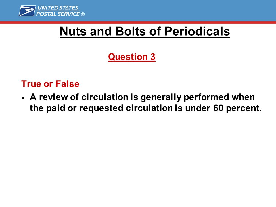 Nuts and Bolts of Periodicals Question 2 True or False  Once approved, a publisher no longer has to maintain the publication's circulation records needed to prove eligibility.