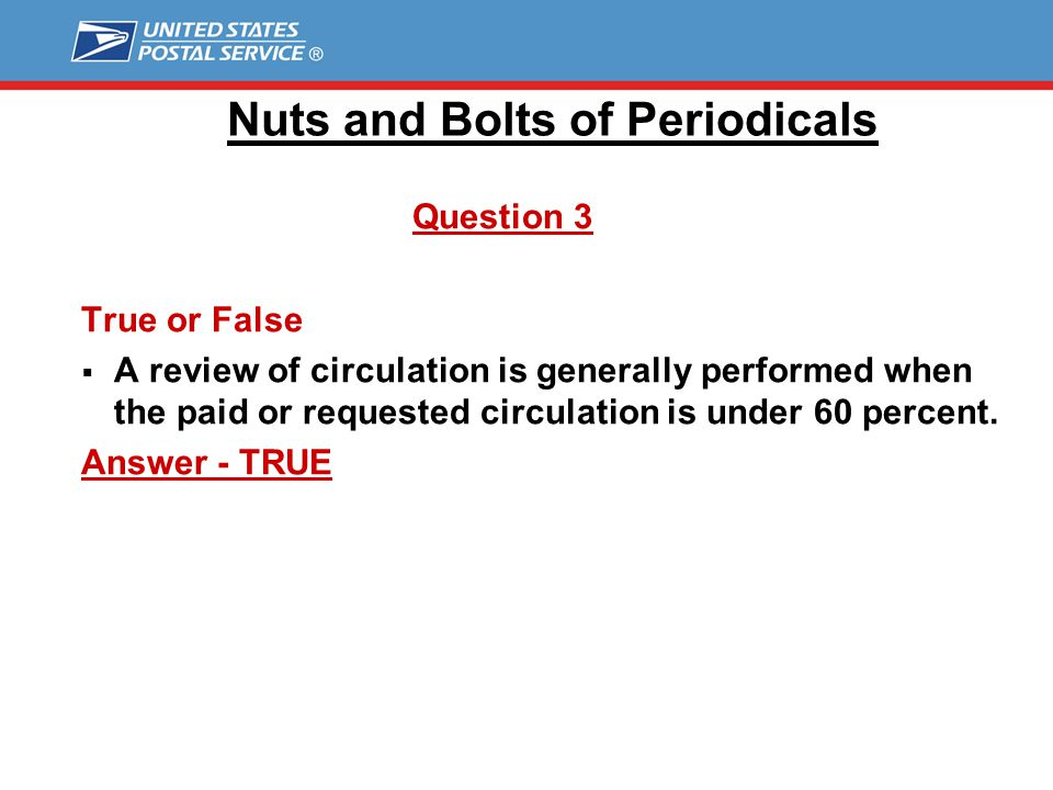 Nuts and Bolts of Periodicals Question 3 True or False  A review of circulation is generally performed when the paid or requested circulation is under 60 percent.